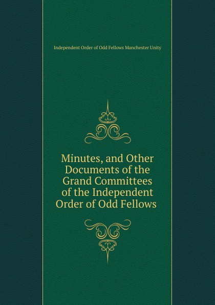 Independent Order of Odd Fellows Manchester Unity Minutes, and Other Documents of the Grand Committees of the Independent Order of Odd Fellows . independent order of odd fellows the odd fellows offering