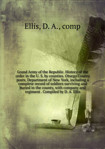 D.A. Ellis Grand Army of the Republic. History of the order in the U. S. by counties. Otsego County posts, Department of New York, including a complete record of soldiers surviving and buried in the county, with company and regiment . Compiled by D. A. Ellis t apoleon cheney historical sketch of the chemung valley new york elmira and chemung county and broome herkimer livingston montgomery onondaga ontario otsego schoharie schuyler steuben tioga ulster counties
