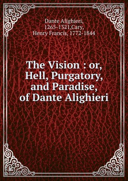 Dante Alighieri The Vision : or, Hell, Purgatory, and Paradise, of Dante Alighieri dante alighieri the divine comedy of dante alighieri hell purgatory paradise italian edition