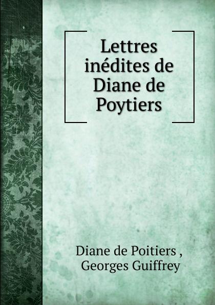 Diane de Poitiers Lettres inedites de Diane de Poytiers отсутствует diane de poitiers duchesse de valentinois t 2