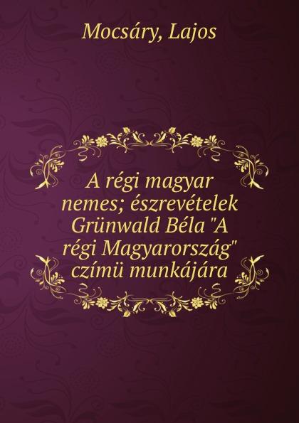 где купить Lajos Mocsáry A regi magyar nemes; eszrevetelek Grunwald Bela
