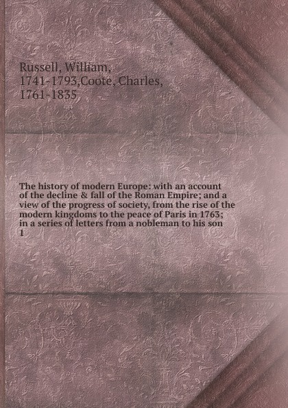 цена на William Russell The history of modern Europe: with an account of the decline . fall of the Roman Empire; and a view of the progress of society, from the rise of the modern kingdoms to the peace of Paris in 1763; in a series of letters from a nobleman to his son. 1