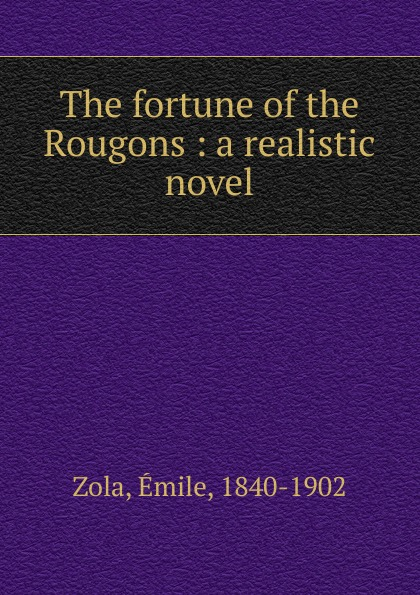 Zola Emile The fortune of the Rougons : a realistic novel emile zola ernest a vizetelly the joy of life