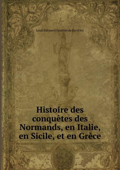 Louis Édouard Gauttier du Luys d'Arc Histoire des conquetes des Normands, en Italie, en Sicile, et en Grece victor de jouy l hermite en italie t 2