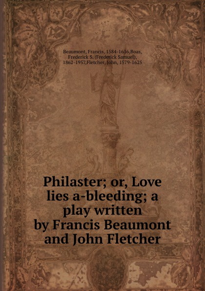 Beaumont Francis Philaster; or, Love lies a-bleeding; a play written by Francis Beaumont and John Fletcher beaumont francis philaster or love lies a bleeding
