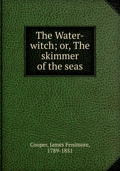 Cooper James Fenimore The Water-witch; or, The skimmer of the seas j fenimore cooper the water witch or the skimmer of the seas