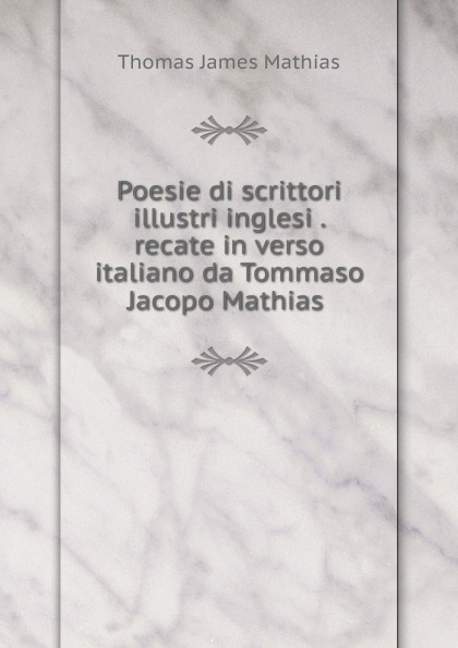 Thomas James Mathias Poesie di scrittori illustri inglesi . recate in verso italiano da Tommaso Jacopo Mathias . thomas james mathias poesie italian edition