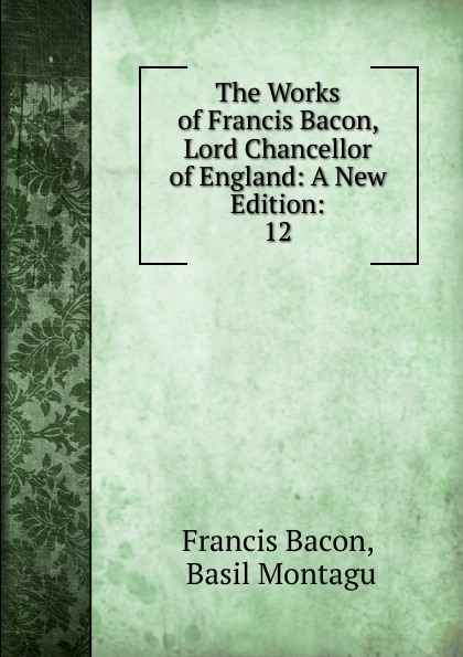 Фрэнсис Бэкон The Works of Francis Bacon, Lord Chancellor of England: A New Edition:. 12 фрэнсис бэкон the works of francis bacon volume 11
