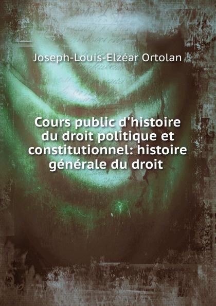 Cours public d.histoire du droit politique et constitutionnel: histoire generale du droit .