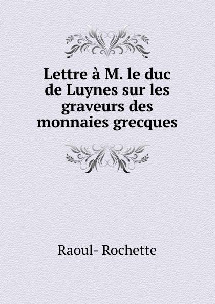 Raoul-Rochette Lettre a M. le duc de Luynes sur les graveurs des monnaies grecques raoul rochette histoire critique de l établissement des colonies grecques t 3