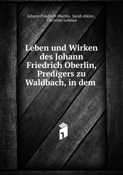 Johann Friedrich Oberlin Leben und Wirken des Johann Friedrich Oberlin, Predigers zu Waldbach, in dem . j f oberlin johann friedrich oberlin s vollstandige lebensgeschichte und gesammelte schriften