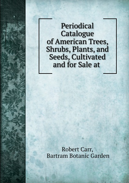 Robert Carr Periodical Catalogue of American Trees, Shrubs, Plants, and Seeds, Cultivated and for Sale at . robert drumm plants trees seeds