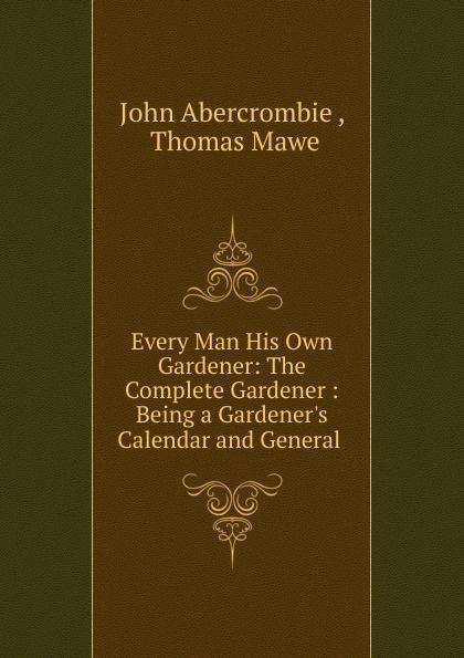 John Abercrombie Every Man His Own Gardener: The Complete Gardener : Being a Gardener.s Calendar and General . the gardener