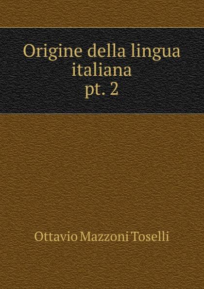 Ottavio Mazzoni Toselli Origine della lingua italiana. pt. 2 ottavio mazzoni toselli origine della lingua italiana italian edition