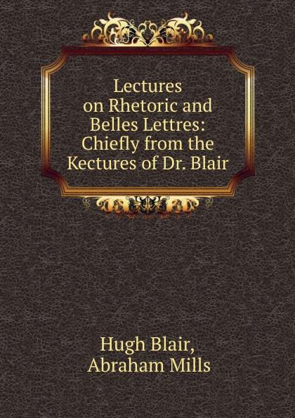Hugh Blair Lectures on Rhetoric and Belles Lettres: Chiefly from the Kectures of Dr. Blair hugh blair lectures on rhetoric and belles lettres vol 3