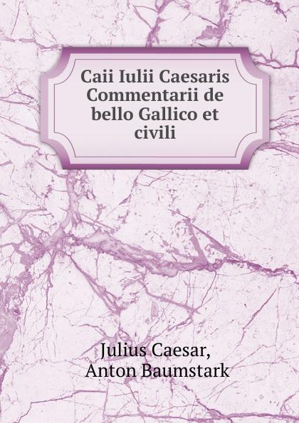 Caesar Gaius Julius Caii Iulii Caesaris Commentarii de bello Gallico et civili caesar gaius julius caii iulii caesaris commentarii de bello gallico et civili