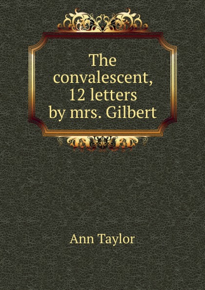 Ann Taylor The convalescent, 12 letters by mrs. Gilbert женская рубашка ann taylor ann taylor ann taylor 295238