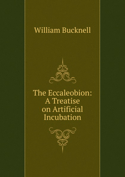 William Bucknell The Eccaleobion: A Treatise on Artificial Incubation. katherine bucknell canarino