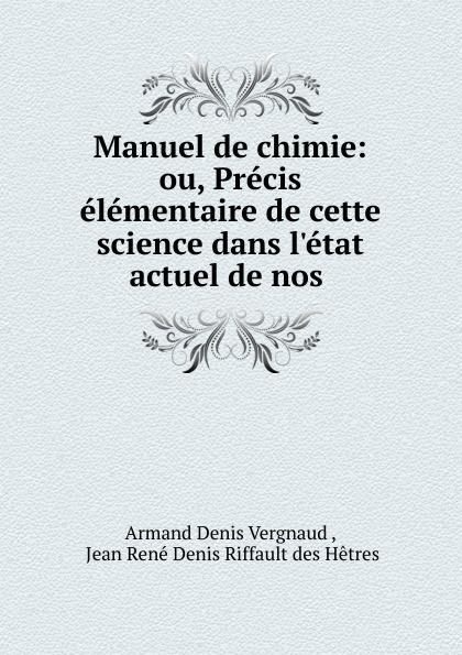 Armand Denis Vergnaud Manuel de chimie: ou, Precis elementaire de cette science dans l.etat actuel de nos . jean rené denis riffault des hêtres manuel de chimie ou precis elementaire de cette science dans l etat actuel de nos connaissances french edition