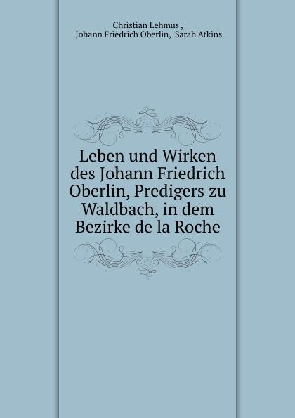 Christian Lehmus Leben und Wirken des Johann Friedrich Oberlin, Predigers zu Waldbach, in dem Bezirke de la Roche. j f oberlin johann friedrich oberlin s vollstandige lebensgeschichte und gesammelte schriften