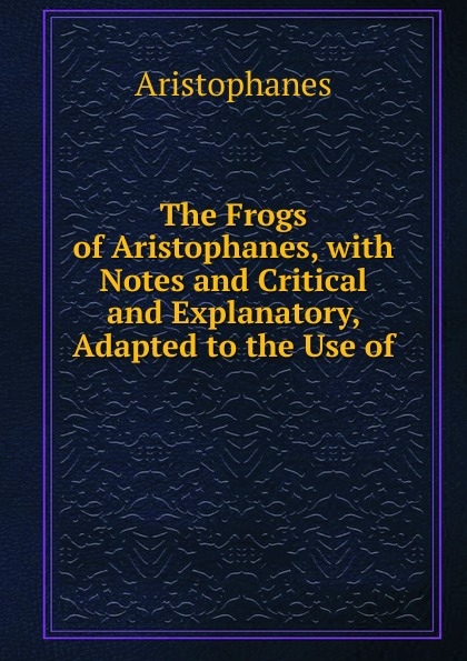 Aristophanis Ranae The Frogs of Aristophanes, with Notes and Critical and Explanatory, Adapted to the Use of . aristophanis ranae the clouds of aristophanes with notes critical and explanatory adapted to the use of schools and universities