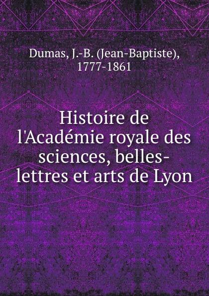 Jean-Baptiste Dumas Histoire de l.Academie royale des sciences, belles-lettres et arts de Lyon histoire de lyon