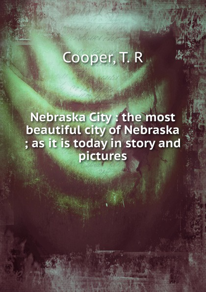T.R. Cooper Nebraska City : the most beautiful city of ; as it is today in story and pictures