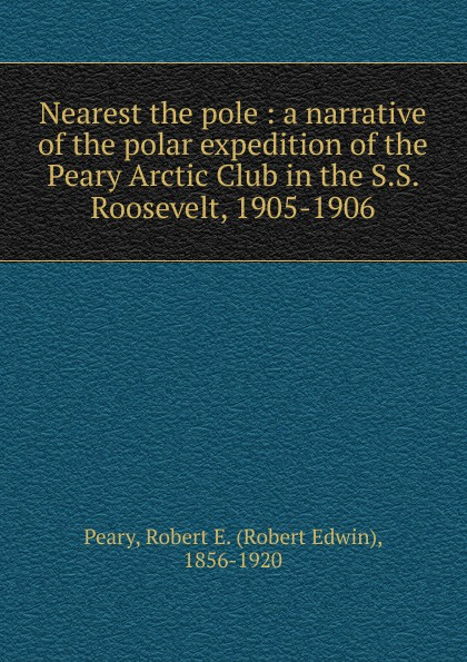 Фото Robert Edwin Peary Nearest the pole : a narrative of the polar expedition of the Peary Arctic Club in the S.S. Roosevelt, 1905-1906
