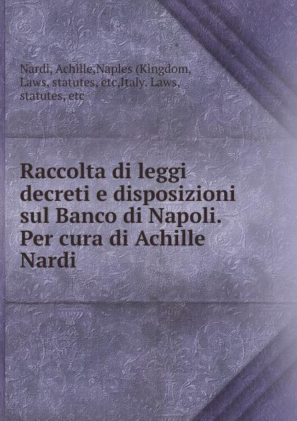 Achille Nardi Raccolta di leggi decreti e disposizioni sul Banco di Napoli. Per cura di Achille Nardi nardi fmx07n