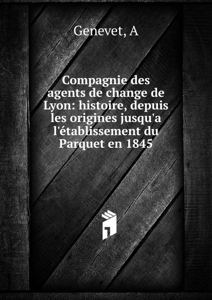 A. Genevet Compagnie des agents de change de Lyon: histoire, depuis les origines jusqu.a l.etablissement du Parquet en 1845 histoire de lyon