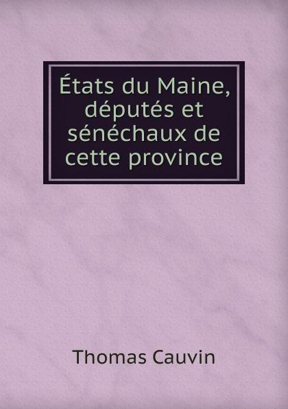 Thomas Cauvin Etats du Maine, deputes et senechaux de cette province thomas cauvin etats du maine deputes et senechaux de cette province classic reprint