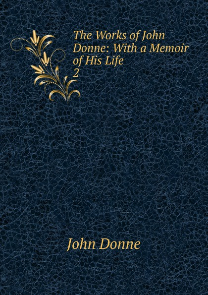 The Works of John Donne: With a Memoir of His Life. 2
