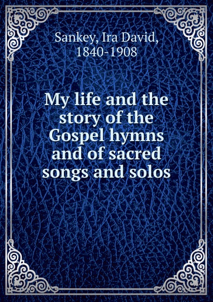 Ira David Sankey My life and the story of the Gospel hymns and of sacred songs and solos sankey ira david 1840 1908 my life and the story of the gospel hymns and of sacred songs and solos