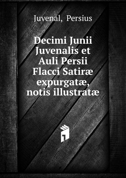 Juvenal Decimi Junii Juvenalis et Auli Persii Flacci Satirae expurgatae, notis illustratae juvenal decimi junii juvenalis et auli persii flacci satirae expurgatae notis
