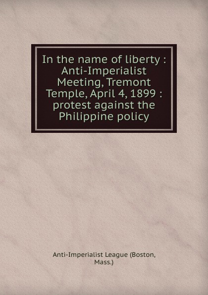Anti-Imperialist League In the name of liberty : Meeting, Tremont Temple, April 4, 1899 protest against Philippine policy