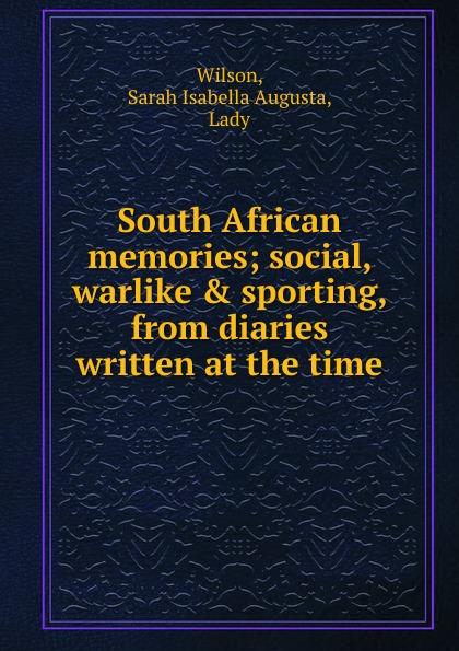 Sarah Isabella Augusta Wilson South African memories; social, warlike . sporting, from diaries written at the time lady sarah wilson south african memories social warlike
