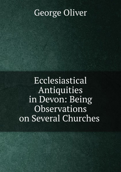Ecclesiastical Antiquities in Devon: Being Observations on Several Churches .