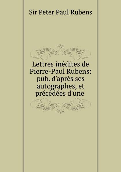 Peter Paul Rubens Lettres inedites de Pierre-Paul Rubens: pub. d.apres ses autographes, et precedees d.une . peter paul rubens pierre paul rubens documents lettres