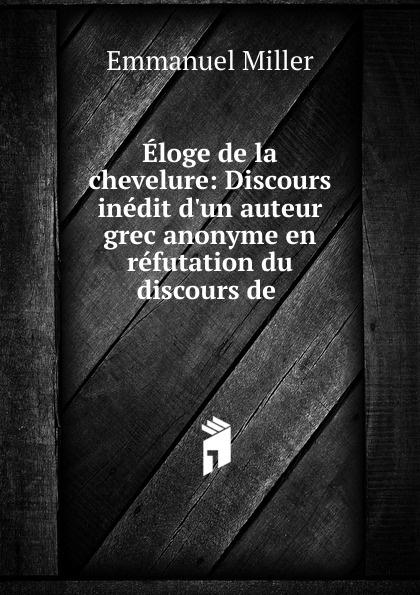 Emmanuel Miller Eloge de la chevelure: Discours inedit  auteur grec anonyme en refutation du discours .