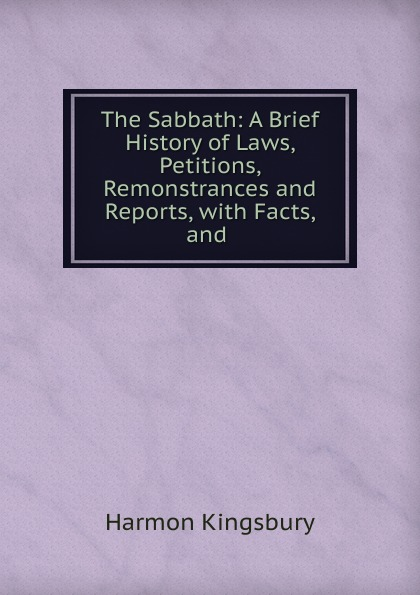 The Sabbath: A Brief History of Laws, Petitions, Remonstrances and Reports, with Facts, and .