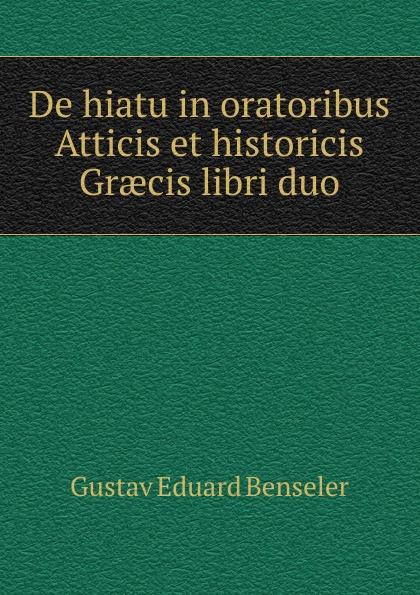 Gustav Eduard Benseler De hiatu in oratoribus Atticis et historicis Graecis libri duo цены