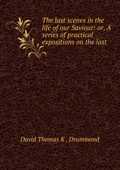 David Thomas K. Drummond The last scenes in the life of our Saviour: or, A series of practical expositions on the last . david thomas the practical philosopher microform