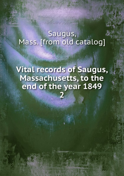 Mass Saugus Vital records of Saugus, Massachusetts, to the end of the year 1849. 2 the essex institute vital records of danvers massachusetts to the end of the year 1849 volume 1
