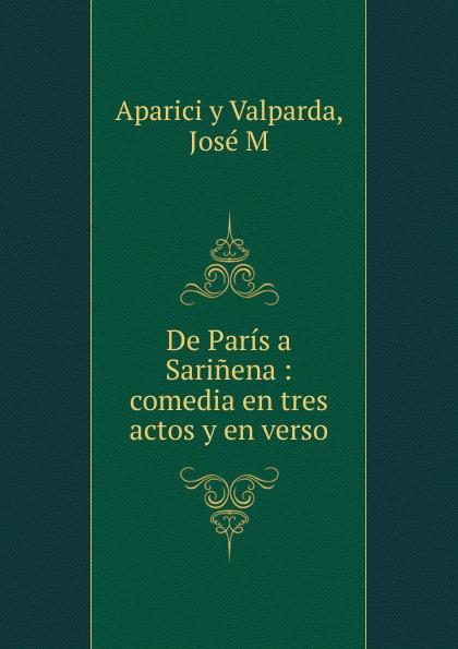 José Aparici y Valparda De Paris a Sarinena : comedia en tres actos y en verso aparici плитка aparici instant beige gres 4212061 12