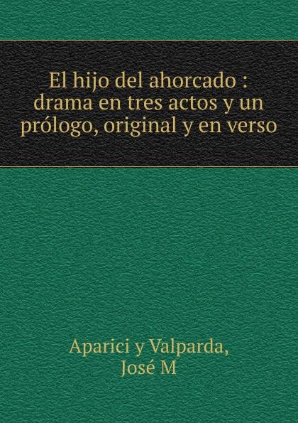 José Aparici y Valparda El hijo del ahorcado : drama en tres actos y un prologo, original y en verso aparici плитка aparici instant beige gres 4212061 12