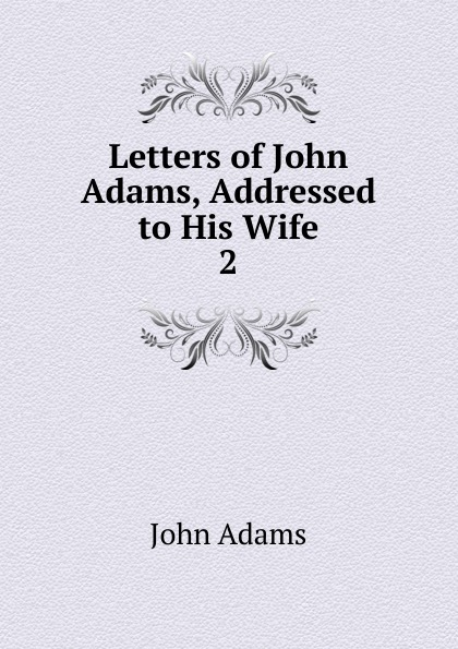 John Adams Letters of Adams, Addressed to His Wife. 2