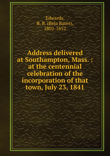 Address delivered at Southampton, Mass.  :  at the centennial celebration of the incorporation of that town, July 23, 1841 Редкие, забытые и малоизвестные книги, изданные с петровских времен...
