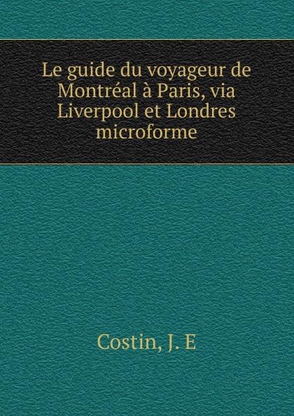 J.E. Costin Le guide du voyageur de Montreal a Paris, via Liverpool et Londres microforme g le cointe de laveau guide du voyageur a moscou
