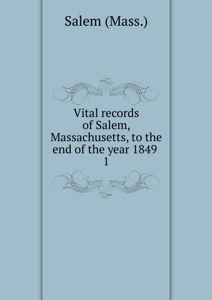 Salem Vital records of Salem, Massachusetts, to the end of the year 1849 . 1 the essex institute vital records of danvers massachusetts to the end of the year 1849 volume 1