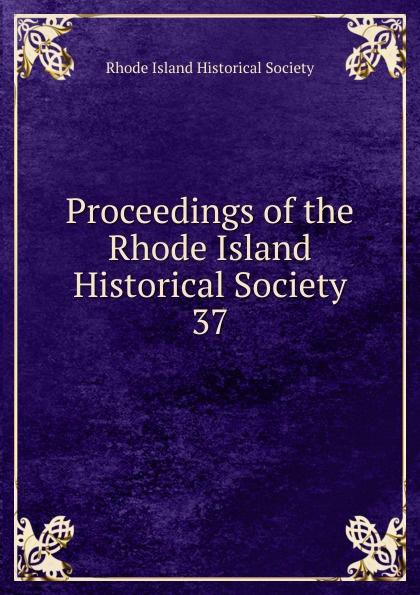 Proceedings of the Rhode Island Historical Society.  37 Эта книга — репринт оригинального издания...